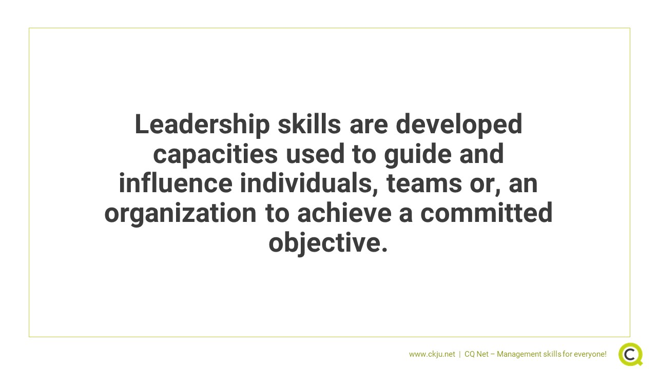Leadership skills are developed capacities used to guide and influence individuals, teams or, an organization to achieve a committed objective.