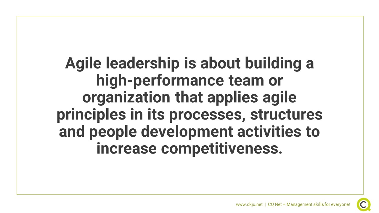 What is agile leadership? Agile leadership is about building a high-performance team or organization that applies agile principles in its processes, structures and people development activities to increase competitiveness.