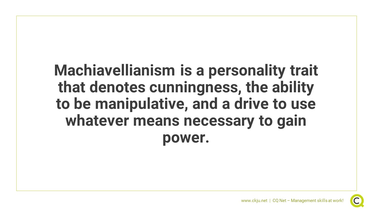 Machiavellianism is a personality trait that denotes cunningness, the ability to be manipulative, and a drive to use whatever means necessary to gain power.